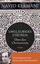 Kermani, Navid: Ungläubiges Staunen. Über das Christentum. C.H. Beck, 2015. - 302 S.
